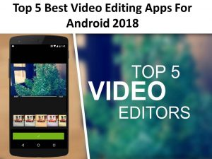 Top 5 Best Video Editing Apps For Android 2018
