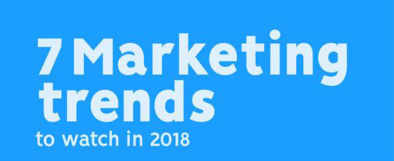 7 Marketing Trends To Watch in 2018